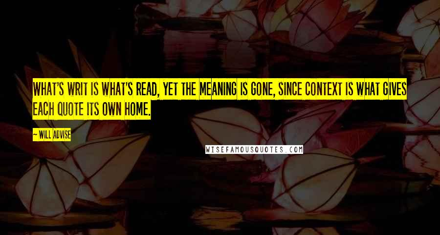 Will Advise quotes: What's writ is what's read, yet the meaning is gone, since context is what gives each quote its own home.