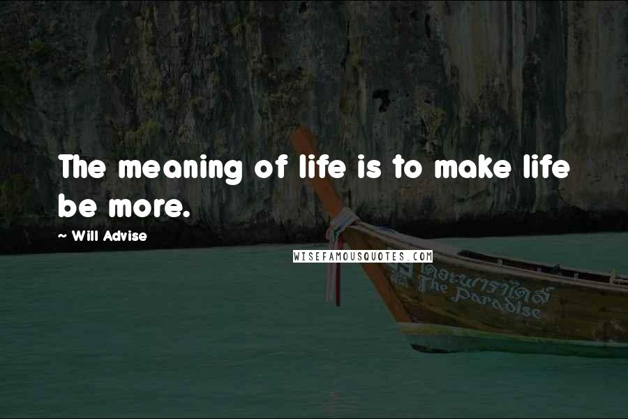 Will Advise quotes: The meaning of life is to make life be more.