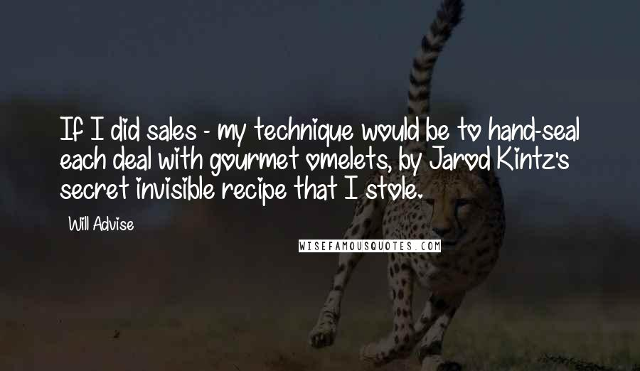 Will Advise quotes: If I did sales - my technique would be to hand-seal each deal with gourmet omelets, by Jarod Kintz's secret invisible recipe that I stole.