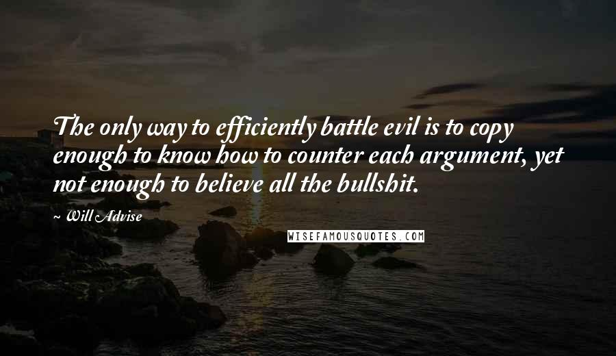 Will Advise quotes: The only way to efficiently battle evil is to copy enough to know how to counter each argument, yet not enough to believe all the bullshit.