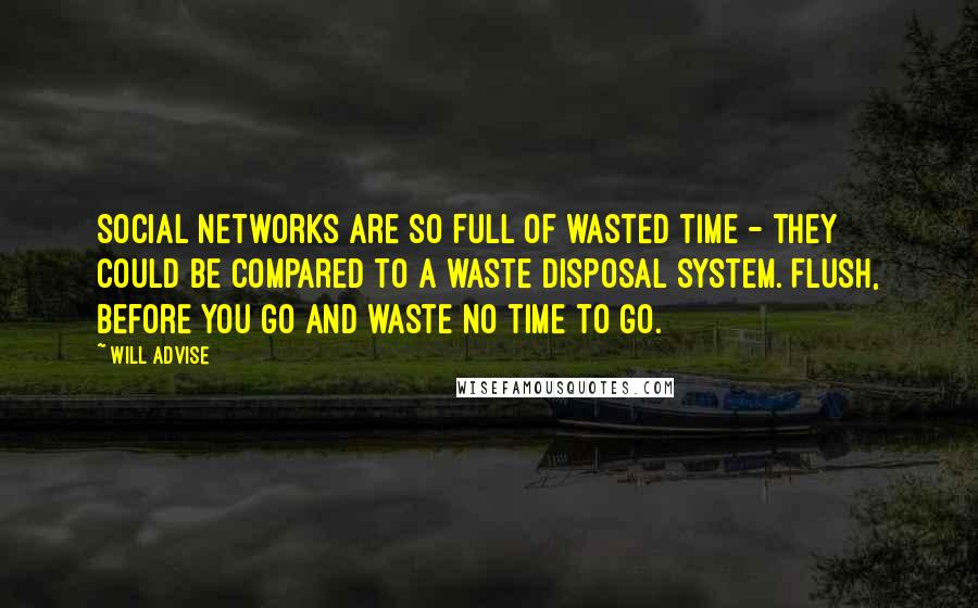 Will Advise quotes: Social networks are so full of wasted time - they could be compared to a waste disposal system. Flush, before you go and waste no time to go.