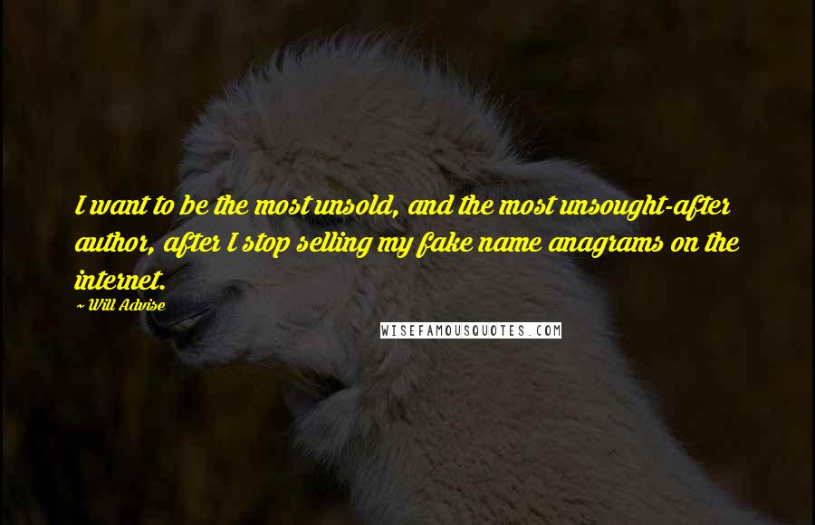 Will Advise quotes: I want to be the most unsold, and the most unsought-after author, after I stop selling my fake name anagrams on the internet.
