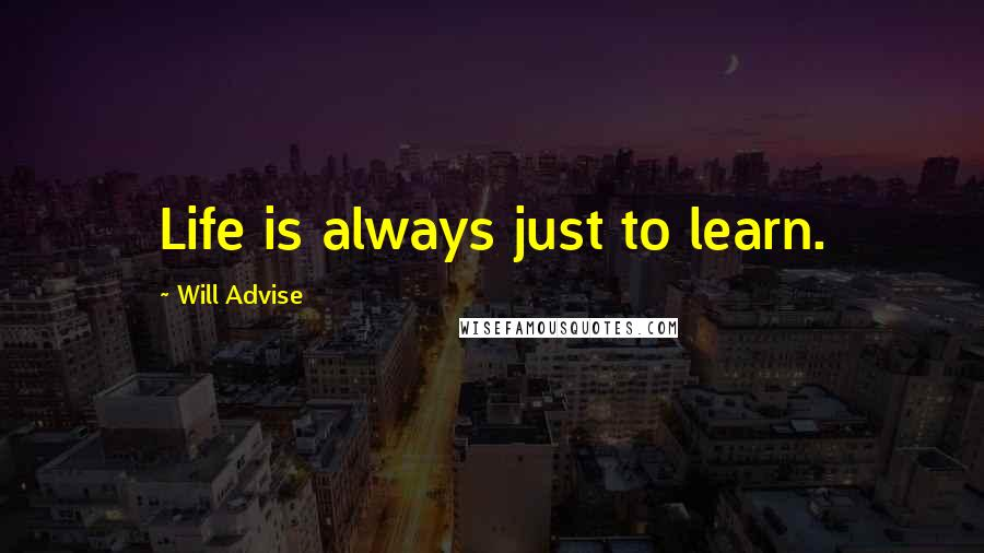 Will Advise quotes: Life is always just to learn.
