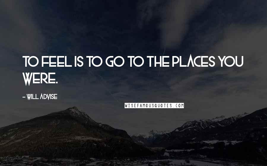 Will Advise quotes: To feel is to go to the places you were.
