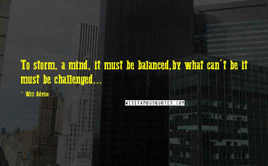 Will Advise quotes: To storm, a mind, it must be balanced,by what can't be it must be challenged...