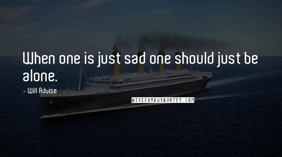 Will Advise quotes: When one is just sad one should just be alone.