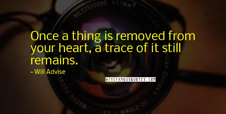 Will Advise quotes: Once a thing is removed from your heart, a trace of it still remains.