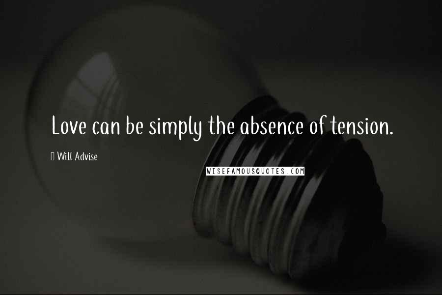 Will Advise quotes: Love can be simply the absence of tension.