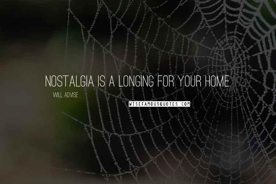 Will Advise quotes: Nostalgia is a longing for your home.