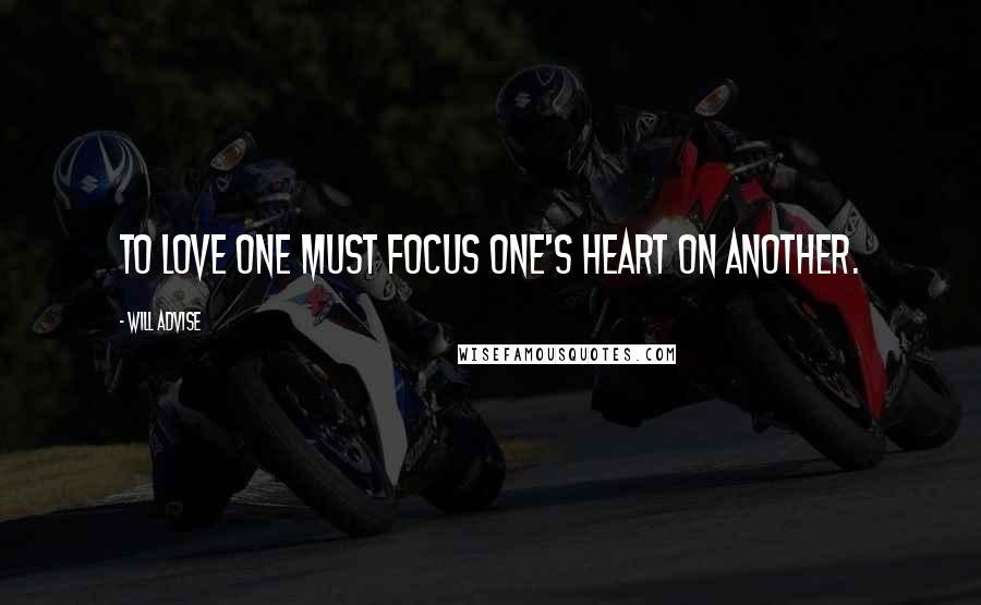 Will Advise quotes: To love one must focus one's heart on another.