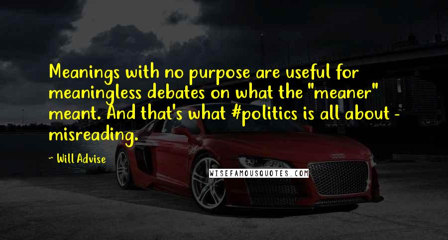 "Will Advise quotes: Meanings with no purpose are useful for meaningless debates on what the ""meaner"" meant. And that's what #politics is all about - misreading."