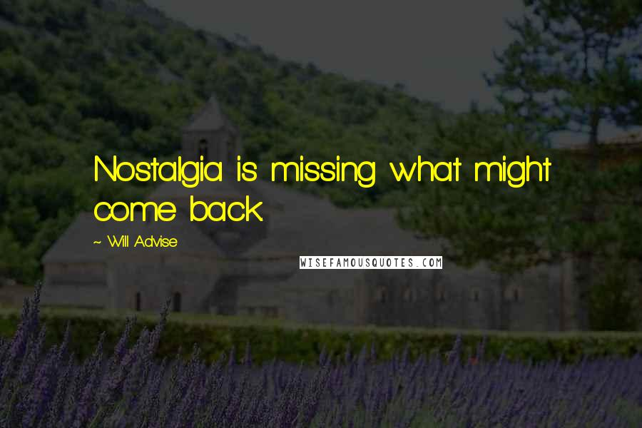 Will Advise quotes: Nostalgia is missing what might come back.