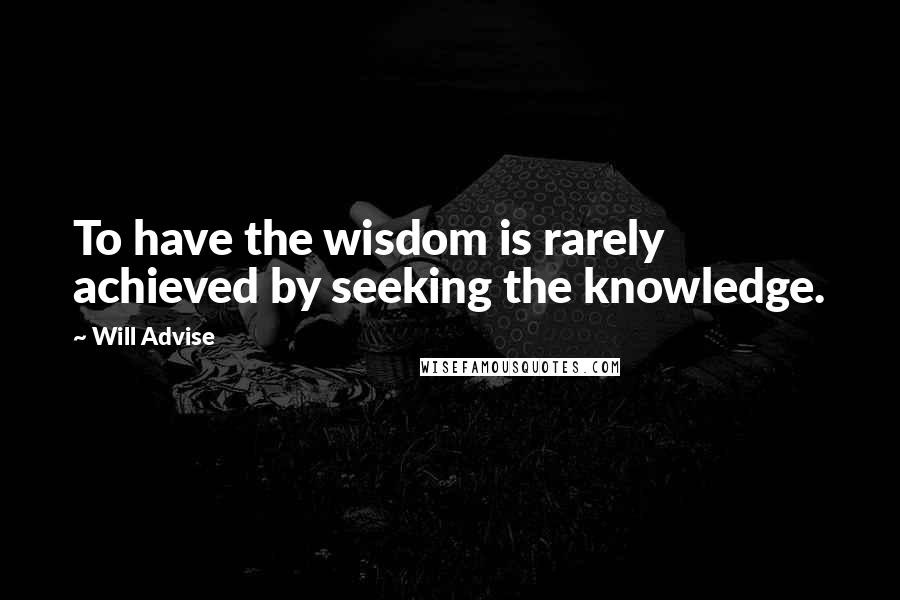 Will Advise quotes: To have the wisdom is rarely achieved by seeking the knowledge.