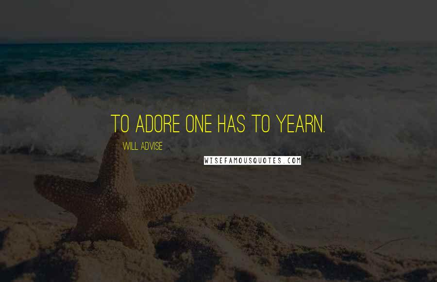 Will Advise quotes: To adore one has to yearn.