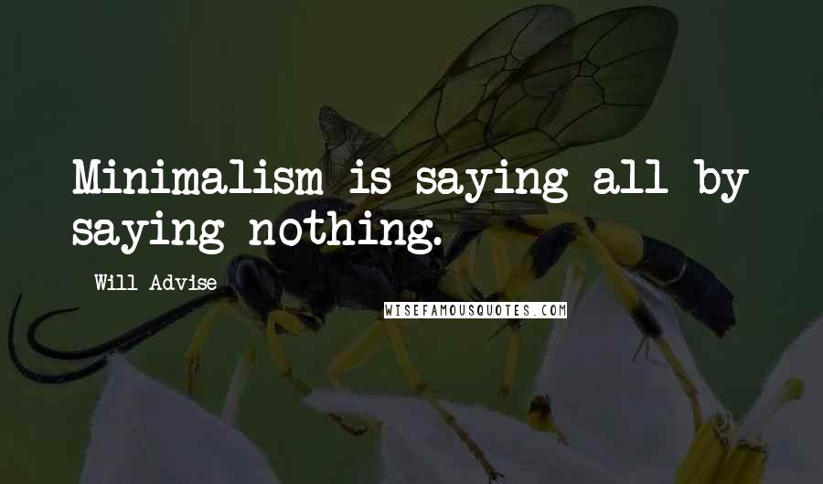 Will Advise quotes: Minimalism is saying all by saying nothing.