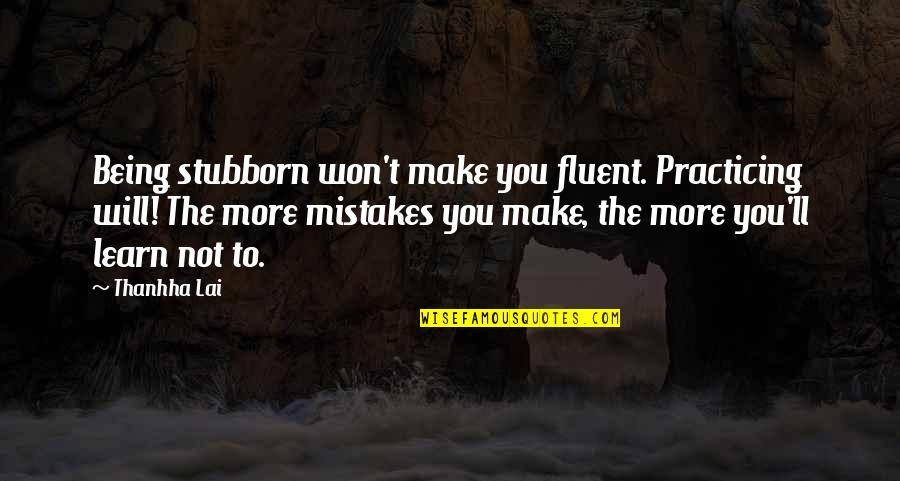 Will All Make Mistakes Quotes By Thanhha Lai: Being stubborn won't make you fluent. Practicing will!