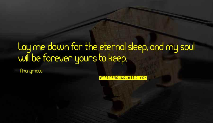 Will Be Yours Forever Quotes By Anonymous: Lay me down for the eternal sleep, and