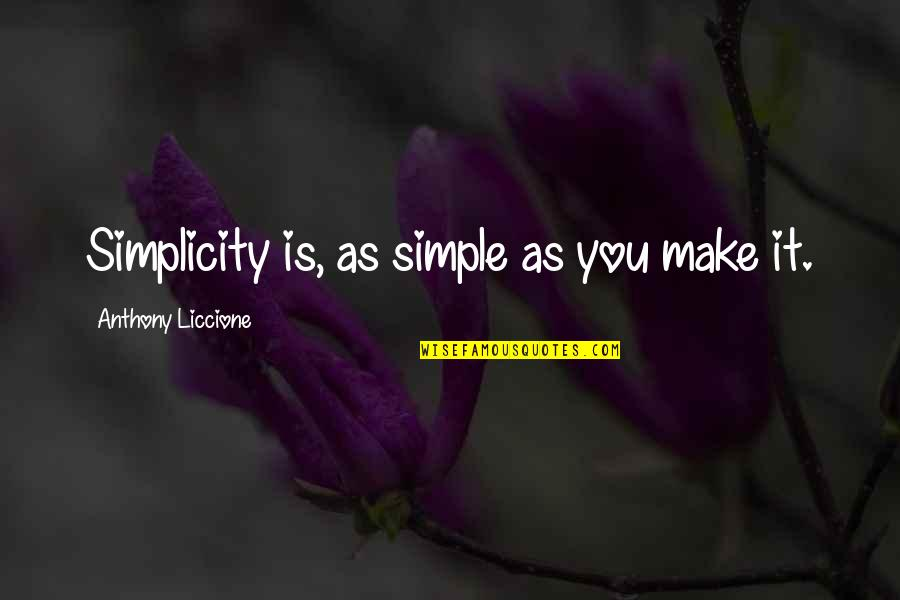 Will Be Yours Forever Quotes By Anthony Liccione: Simplicity is, as simple as you make it.