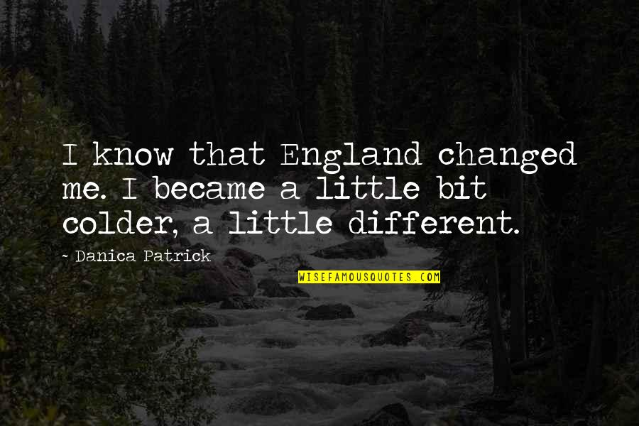 Will Be Yours Forever Quotes By Danica Patrick: I know that England changed me. I became