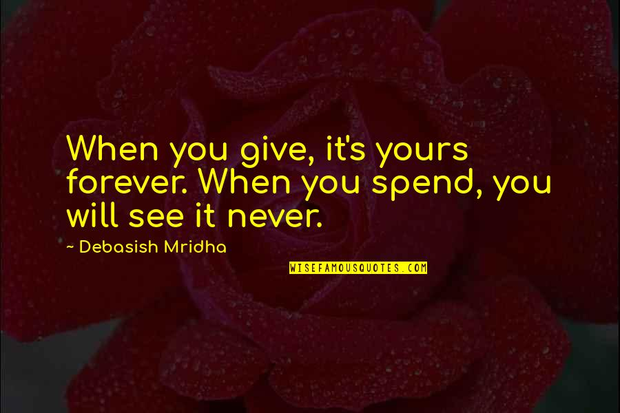 Will Be Yours Forever Quotes By Debasish Mridha: When you give, it's yours forever. When you