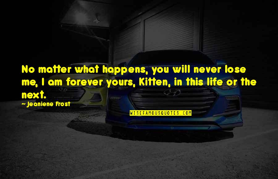 Will Be Yours Forever Quotes By Jeaniene Frost: No matter what happens, you will never lose