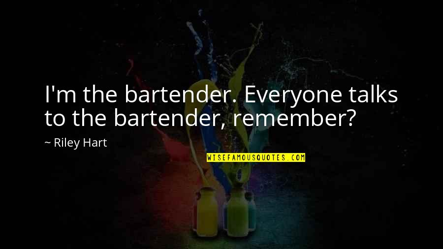 Will Be Yours Forever Quotes By Riley Hart: I'm the bartender. Everyone talks to the bartender,