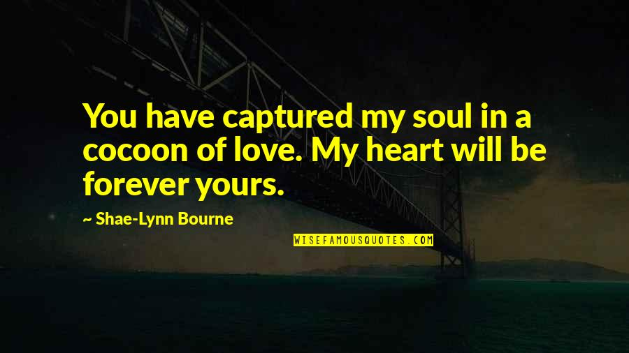 Will Be Yours Forever Quotes By Shae-Lynn Bourne: You have captured my soul in a cocoon