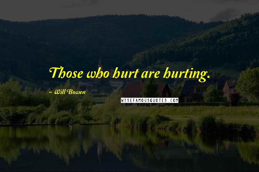 Will Bowen quotes: Those who hurt are hurting.