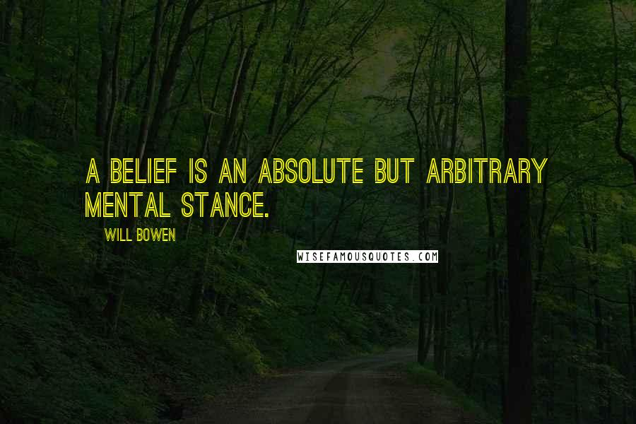 Will Bowen quotes: A belief is an absolute but arbitrary mental stance.