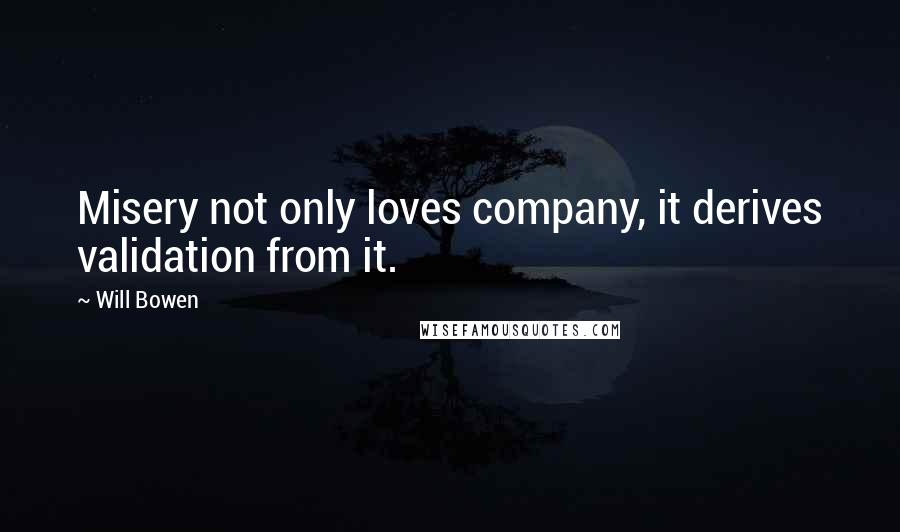 Will Bowen quotes: Misery not only loves company, it derives validation from it.