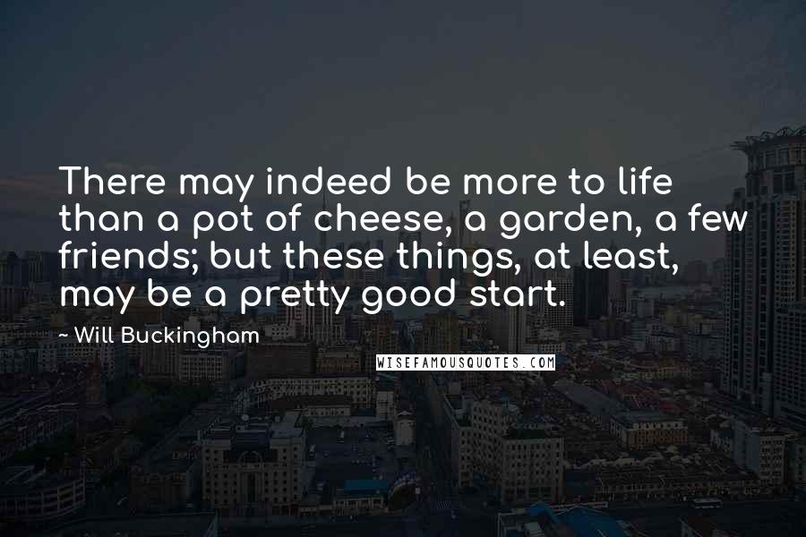 Will Buckingham quotes: There may indeed be more to life than a pot of cheese, a garden, a few friends; but these things, at least, may be a pretty good start.