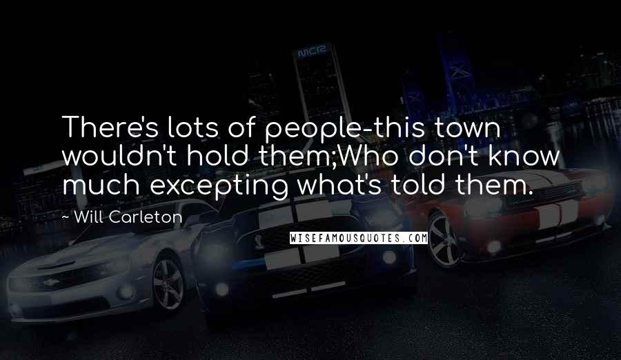 Will Carleton quotes: There's lots of people-this town wouldn't hold them;Who don't know much excepting what's told them.