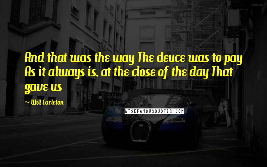 Will Carleton quotes: And that was the way The deuce was to pay As it always is, at the close of the day That gave us