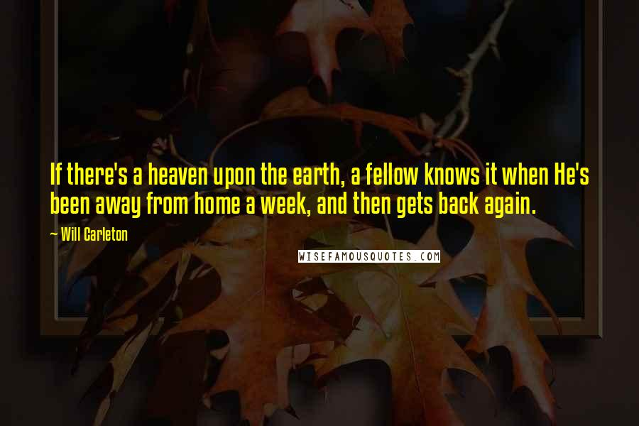 Will Carleton quotes: If there's a heaven upon the earth, a fellow knows it when He's been away from home a week, and then gets back again.