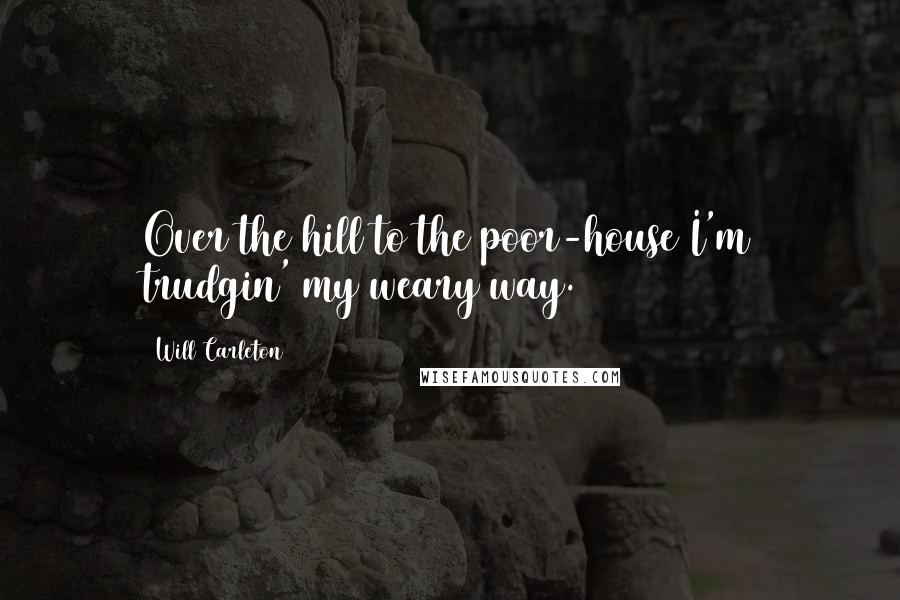Will Carleton quotes: Over the hill to the poor-house I'm trudgin' my weary way.