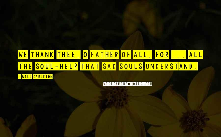 Will Carleton quotes: We thank Thee, O Father of all, for ... all the soul-help that sad souls understand.