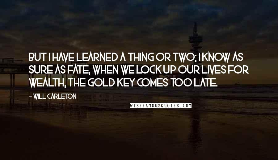 Will Carleton quotes: But I have learned a thing or two; I know as sure as fate, when we lock up our lives for wealth, the gold key comes too late.