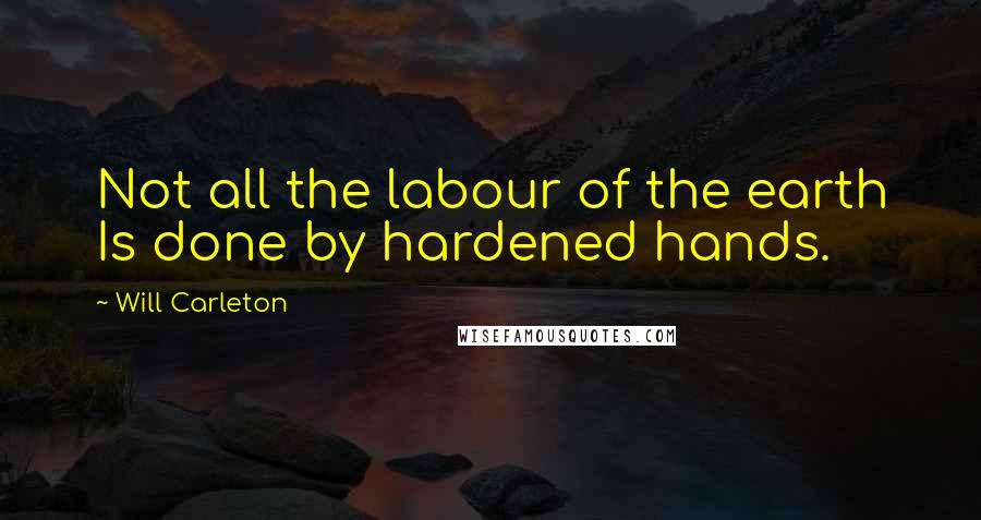 Will Carleton quotes: Not all the labour of the earth Is done by hardened hands.