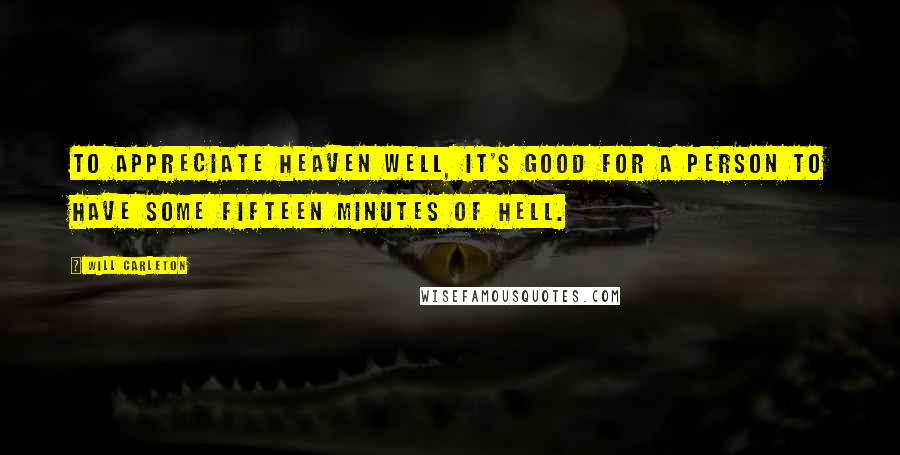 Will Carleton quotes: To appreciate heaven well, it's good for a person to have some fifteen minutes of hell.