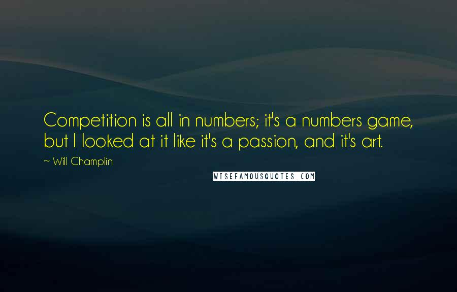 Will Champlin quotes: Competition is all in numbers; it's a numbers game, but I looked at it like it's a passion, and it's art.