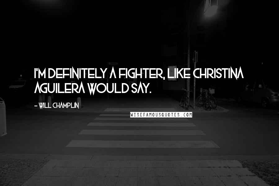 Will Champlin quotes: I'm definitely a fighter, like Christina Aguilera would say.
