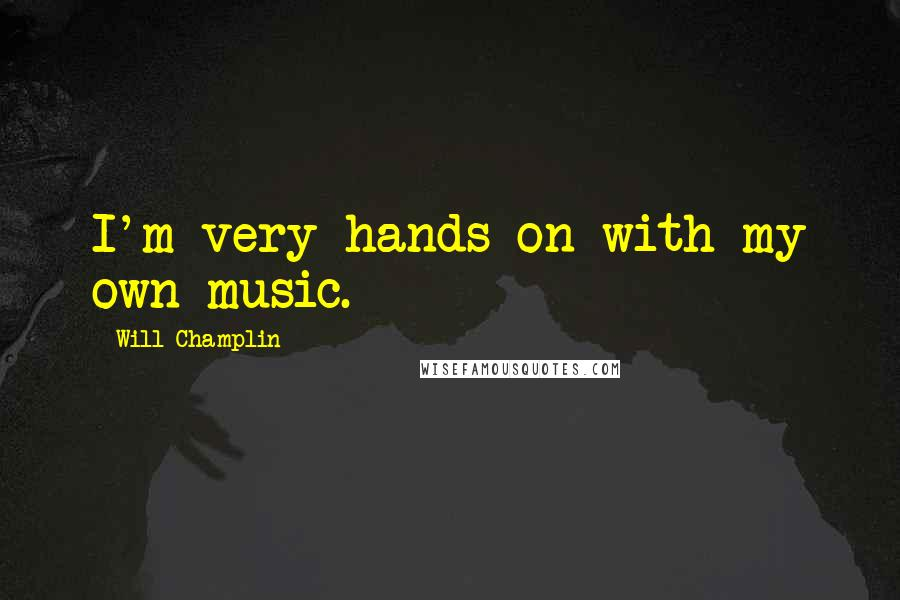 Will Champlin quotes: I'm very hands-on with my own music.