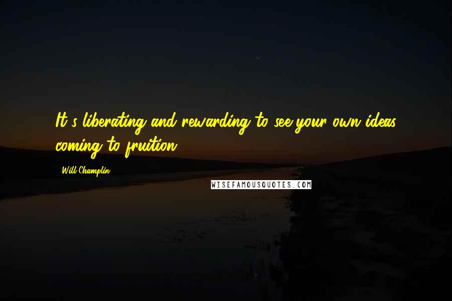 Will Champlin quotes: It's liberating and rewarding to see your own ideas coming to fruition.