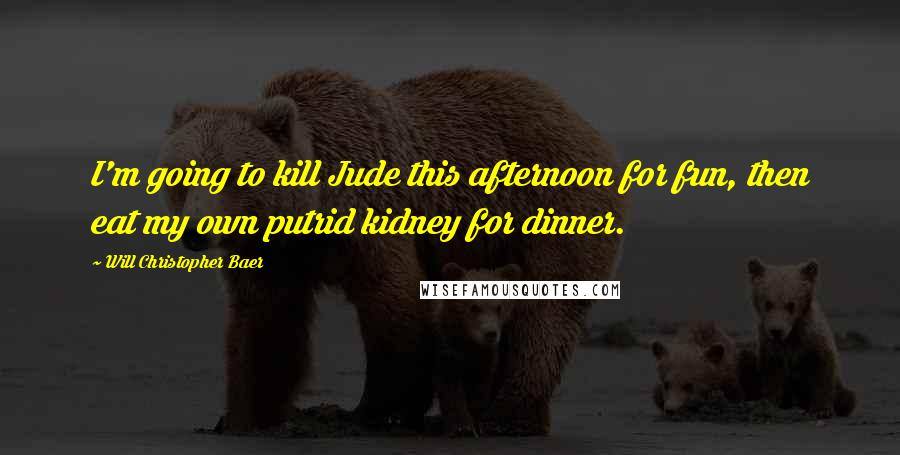 Will Christopher Baer quotes: I'm going to kill Jude this afternoon for fun, then eat my own putrid kidney for dinner.