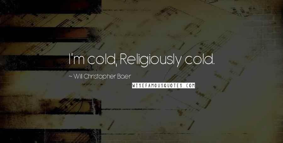 Will Christopher Baer quotes: I'm cold, Religiously cold.