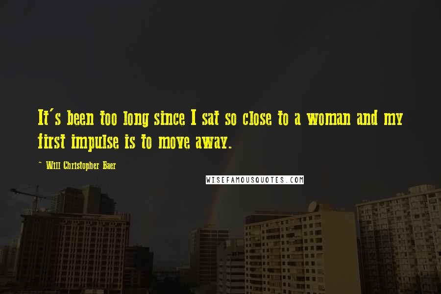 Will Christopher Baer quotes: It's been too long since I sat so close to a woman and my first impulse is to move away.