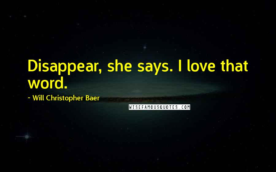 Will Christopher Baer quotes: Disappear, she says. I love that word.