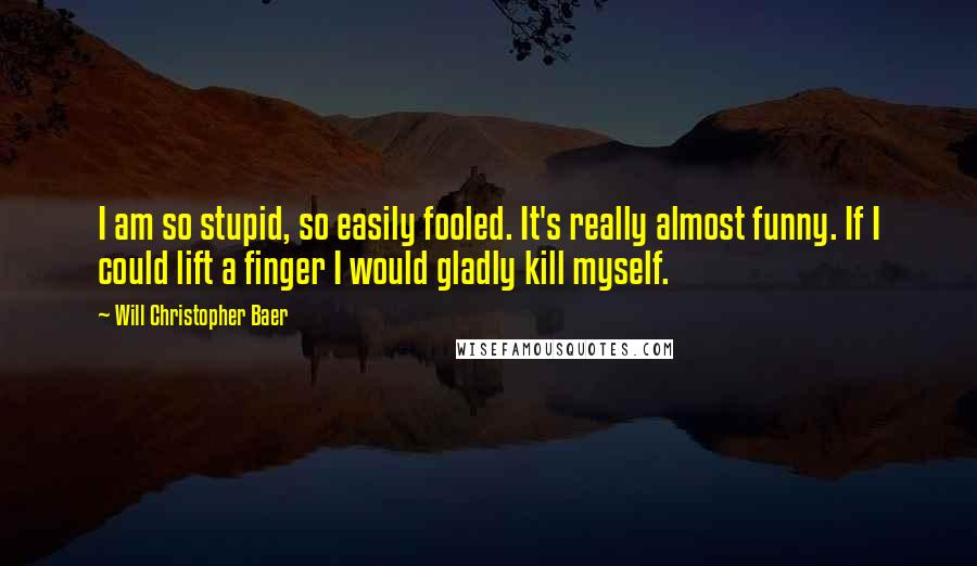 Will Christopher Baer quotes: I am so stupid, so easily fooled. It's really almost funny. If I could lift a finger I would gladly kill myself.