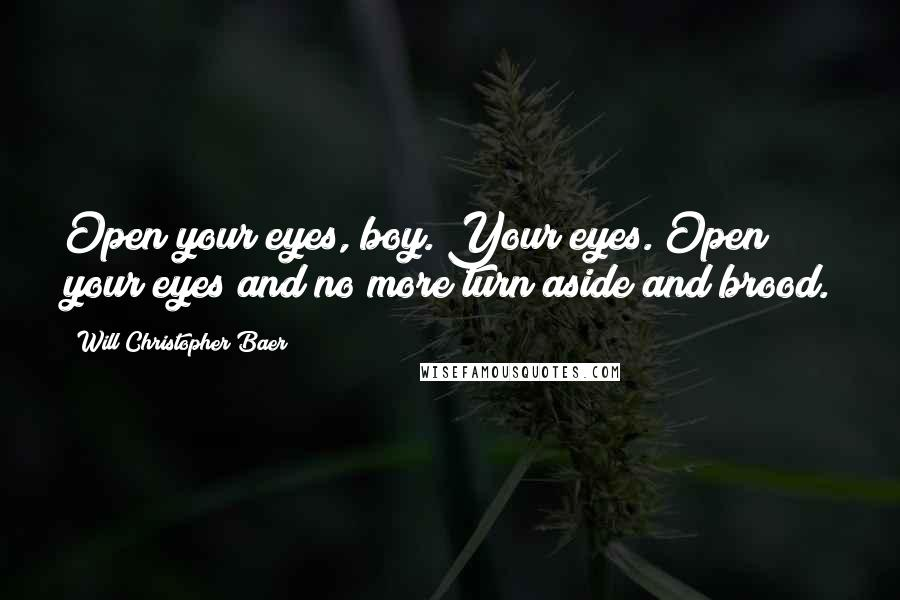 Will Christopher Baer quotes: Open your eyes, boy. Your eyes. Open your eyes and no more turn aside and brood.