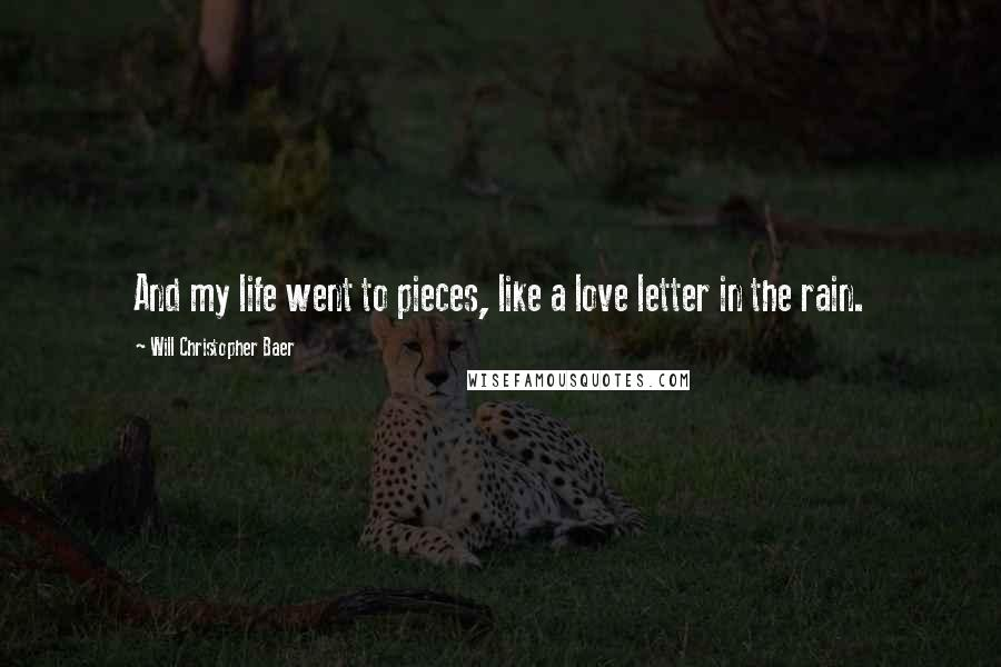 Will Christopher Baer quotes: And my life went to pieces, like a love letter in the rain.